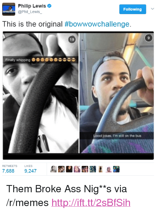"Ass, Memes, and Http: Philip Lewis  @Phil_Lewis_  Following  This is the original #bowwowchallenge.  9  19  Finally whipping  Loool jokes. I'm still on the bus  RETWEETS  LIKES  7,688 9,247 <p>Them Broke Ass Nig**s via /r/memes <a href=""http://ift.tt/2sBfSih"">http://ift.tt/2sBfSih</a></p>"