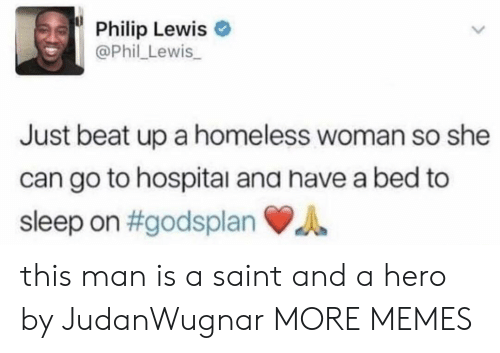 Dank, Homeless, and Memes: Philip Lewis  @Phil_Lewis  Just beat up a homeless woman so she  can go to hospital ana have a bed to  sleep on #godsplan du this man is a saint and a hero by JudanWugnar MORE MEMES