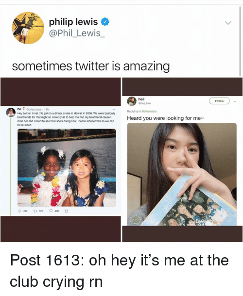 Club, Crying, and Memes: philip lewis  @Phil_Lewis_  sometimes twitter is amazing  heii  @hell tree  Follow  Bri @briannacry 13h  Hey twitter, I met this girl on a dinner cruise in Hawaii in 2006. We were basically  bestfriends for that night so I need y'all to help me find my bestfriend cause I  miss her and I need to see how she's doing now. Please retweet this so we can  be reunited.  Replying to ebriannacry  Heard you were looking for me  212 t 32K 47K Post 1613: oh hey it's me at the club crying rn