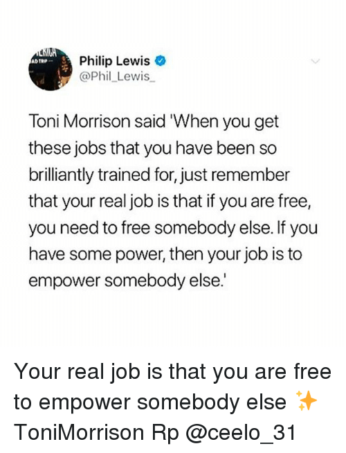 Memes, Free, and Jobs: Philip Lewis  @Phil_Lewis  TROP  Toni Morrison said 'When you get  these jobs that you have been so  brilliantly trained for, just remember  that your real job is that if you are free,  you need to free somebody else. If you  have some power, then your job is to  empower somebody else. Your real job is that you are free to empower somebody else ✨ ToniMorrison Rp @ceelo_31