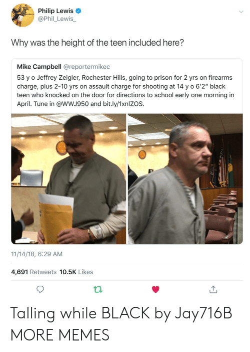 """Dank, Memes, and School: Philip Lewis  @Phil_Lewis_  Why was the height of the teen included here?  Mike Campbell @reportermikec  53 y o Jeffrey Zeigler, Rochester Hills, going to prison for 2 yrs on firearms  charge, plus 2-10 yrs on assault charge for shooting at 14 y o 6'2"""" black  teen who knocked on the door for directions to school early one morning in  April. Tune in @wWJ950 and bit.ly/1xnlZOS.  11/14/18, 6:29 AM  4,691 Retweets 10.5K Likes Talling while BLACK by Jay716B MORE MEMES"""