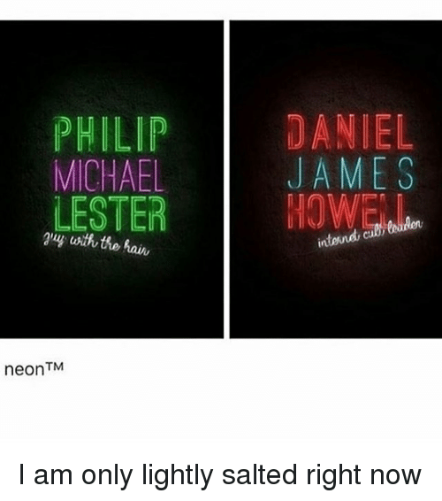 Memes, Michael, and 🤖: PHILIP  MICHAEL  LESTER  TM  neon  DANIEL  JAMES  intend, I am only lightly salted right now
