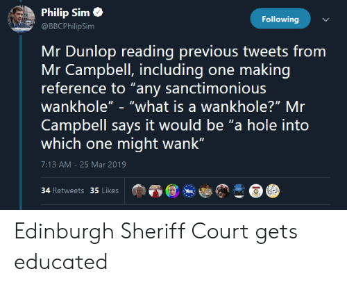 """What Is, What Is A, and Yes: Philip Simo  Following  @BBCPhilipSim  Mr Dunlop reading previous tweets from  reference to """"any sanctimonious  Mr Campbell, including one making  wankhole""""- """"what is a wankhole?"""" Mr  Campbell says it would be """"a hole into  which one might wank""""  7:13 AM-25 Mar 2019  34 Retweets 35 Likes  Yes Edinburgh Sheriff Court gets educated"""