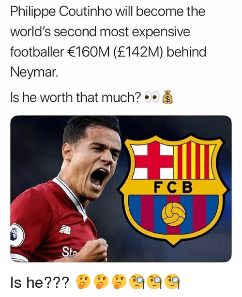 Memes, Neymar, and 🤖: Philippe Coutinho will become the  world's second most expensive  footballer 160M (£142M) behind  Neymar.  Is he worth that much? ee  F C B  Sh Is he??? 🤔🤔🤔🧐🧐🧐