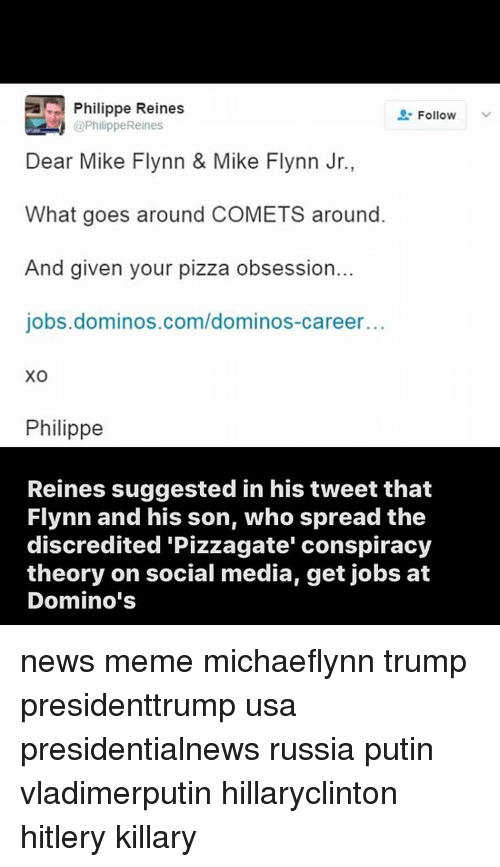 Memes, Conspiracy Theory, and 🤖: Philippe Reines Follow @Philippe Reines Dear Mike Flynn & Mike Flynn Jr., What goes around COMETS around. And given your pizza obsession.. jobs. dominos.com/dominos-career. XO Philippe Reines suggested in his tweet that Flynn and his son, who spread the discredited Pizzagate' conspiracy theory on social media, get jobs at Domino'snews meme michaeflynn trump presidenttrump usa presidentialnews russia putin vladimerputin hillaryclinton hitlery killary
