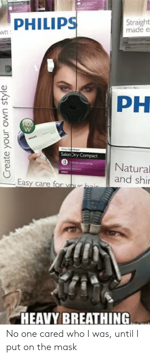 The Mask, Mask, and Philips: PHILIPS  Straight  made e  PH  SalonDry Compact  Natural  and shi  HEAVY BREATHING No one cared who I was, until I put on the mask
