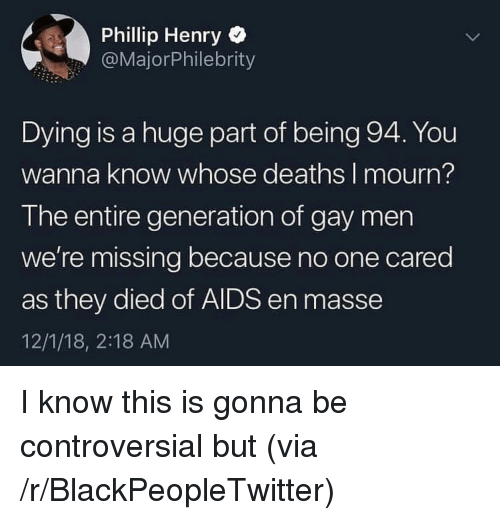 Blackpeopletwitter, Controversial, and Wanna Know: Phillip Henry  @MajorPhilebrity  Dying is a huge part of being 94. You  wanna know whose deaths I mourn?  The entire generation of gay men  we're missing because no one cared  as they died of AIDS en masse  12/1/18, 2:18 AM I know this is gonna be controversial but (via /r/BlackPeopleTwitter)