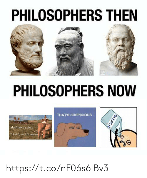 I Dont Give a Fuck, Fuck, and Now: PHILOSOPHERS THEN  PHILOSOPHERS NOW  THATS SUSPICIOUS.  I don't give a fuck  This aid't even MMY https://t.co/nF06s6IBv3