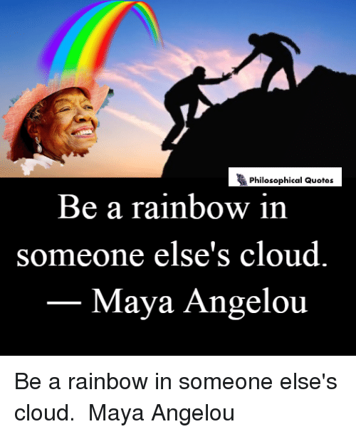 Philosophical Quotes Be A Rainbow In Someone Elses Cloud Maya