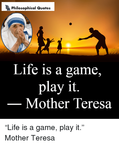Philosophical Quotes Life Is A Game Play It Mother Teresa Life Is A