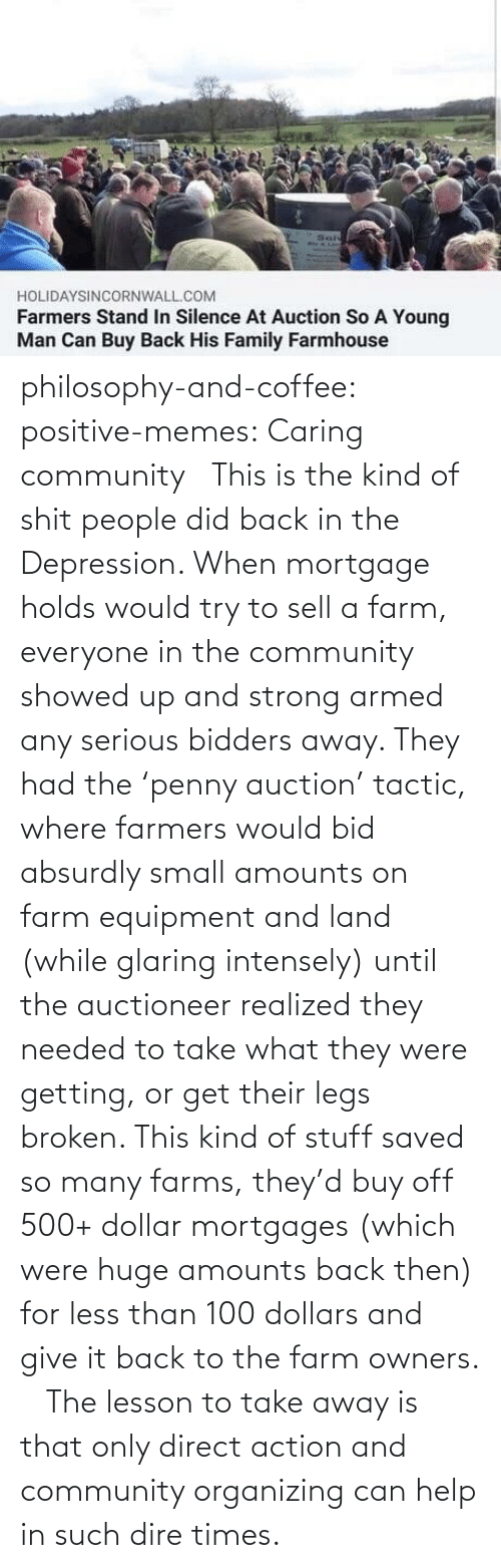 Community, Memes, and Tumblr: philosophy-and-coffee: positive-memes: Caring community  This is the kind of shit people did back in the Depression. When mortgage holds would try to sell a farm, everyone in the community showed up and strong armed any serious bidders away. They had the 'penny auction' tactic, where farmers would bid absurdly small amounts on farm equipment and land (while glaring intensely) until the auctioneer realized they needed to take what they were getting, or get their legs broken. This kind of stuff saved so many farms, they'd buy off 500+ dollar mortgages (which were huge amounts back then) for less than 100 dollars and give it back to the farm owners.   The lesson to take away is that only direct action and community organizing can help in such dire times.