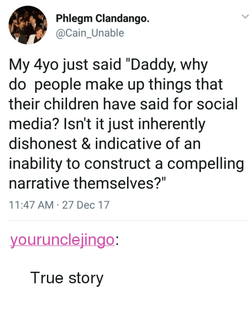 "Children, Social Media, and True: Phlegm Clandango  Cain Unable  My 4yo just said ""Daddy, why  do people make up things that  their children have said for social  media? Isn't it just inherently  dishonest & indicative of an  inability to construct a compelling  narrative themselves?""  11:47 AM 27 Dec 17 <p><a href=""http://yourunclejingo.tumblr.com/post/169079274379/true-story"" class=""tumblr_blog"">yourunclejingo</a>:</p><blockquote><p>True story</p></blockquote>"