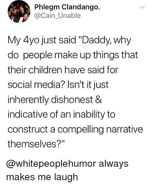 """Children, Memes, and Social Media: Phlegm Clandango.  @Cain_Unable  My 4yo just said """"Daddy, why  do people make up things that  their children have said for  social media? Isn't it just  inherently dishonest &  indicative of an inability to  construct a compelling narrative  themselves?"""" @whitepeoplehumor always makes me laugh"""