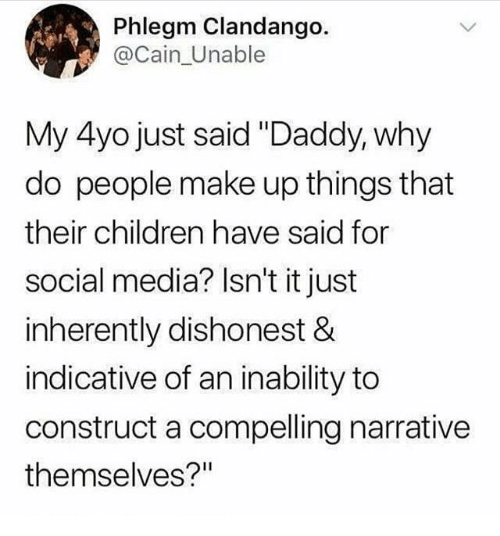 "Children, Social Media, and Media: Phlegm Clandango.  @Cain_Unable  My 4yo just said ""Daddy, why  do people make up things that  their children have said for  social media? Isn't it just  inherently dishonest &  indicative of an inability to  construct a compelling narrative  themselves?"""