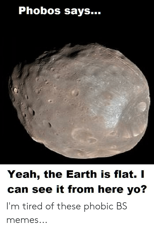 Memes, Yeah, and Yo: Phobos says..  Yeah, the Earth is flat. I  can see it from here yo? I'm tired of these phobic BS memes...