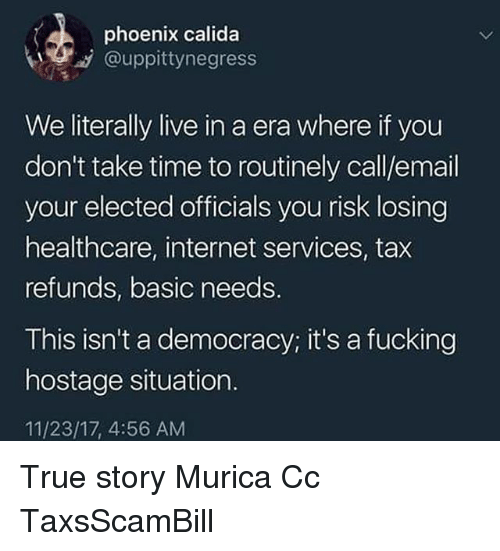 Fucking, Internet, and Memes: phoenix calida  .y @uppittynegress  We literally live in a era where if you  don't take time to routinely call/email  your elected officials you risk losing  healthcare, internet services, tax  refunds, basic needs.  This isn't a democracy; it's a fucking  hostage situation.  11/23/17, 4:56 AM True story Murica Cc TaxsScamBill