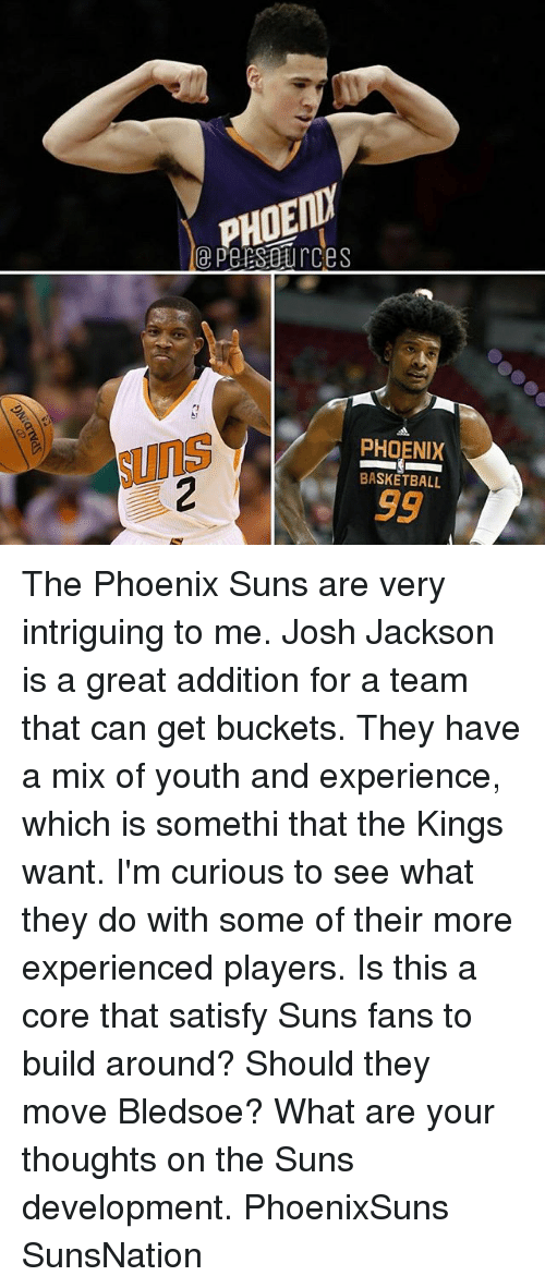 Basketball, Memes, and Phoenix Suns: PHOENY  e PersBurces  PHOENIX  Suns  BASKETBALL The Phoenix Suns are very intriguing to me. Josh Jackson is a great addition for a team that can get buckets. They have a mix of youth and experience, which is somethi that the Kings want. I'm curious to see what they do with some of their more experienced players. Is this a core that satisfy Suns fans to build around? Should they move Bledsoe? What are your thoughts on the Suns development. PhoenixSuns SunsNation