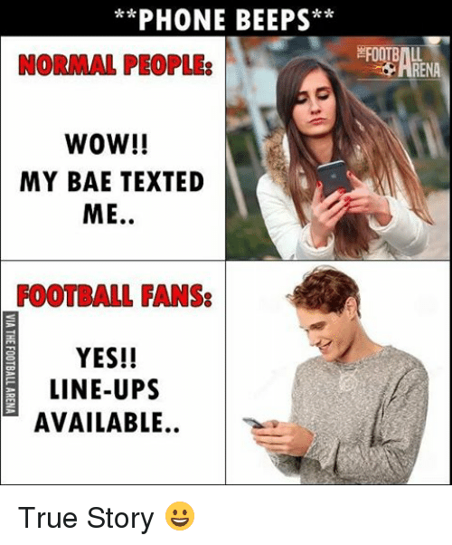 Memes, True Story, and 🤖: PHONE BEEPS  NORMAL PEOPLES  WOW!!  MY BAE TEXTED  ME  FOOTBALL FANS:  YES!!  LINE-UPS  AVAILABLE  EFOOTBILL True Story 😀