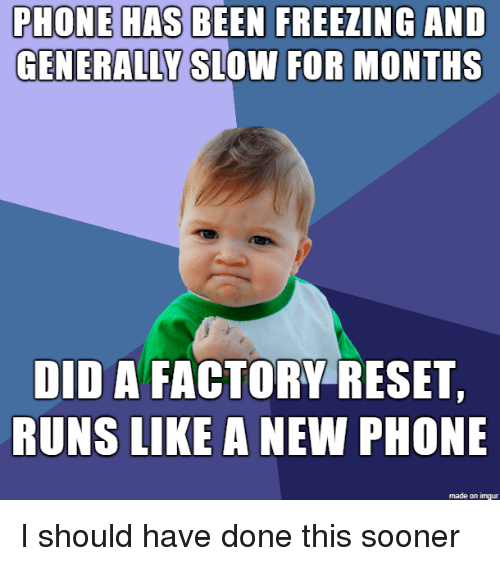 Phone, Imgur, and Been: PHONE HAS BEEN FREEZING  GENERALLY SLOWN FOR MONTHS  AND  DID A FACTORY RESET  RUNS LIKE A NEW PHONE  made on imgur I should have done this sooner