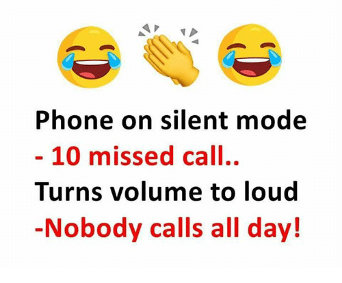 Memes, Phone, and Missed Call: Phone on silent mode  - 10 missed call.  Turns volume to loud  Nobody calls all day!
