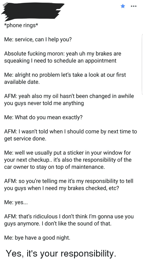 Fucking, Phone, and Yeah: phone rings*  Me: service, can I help you?  Absolute fucking moron: yeah uh my brakes are  squeaking I need to schedule an appointment  Me: alright no problem let's take a look at our first  available date  AFM: yeah also my oil hasn't been changed in awhile  you guys never told me anything  Me: What do you mean exactly?  AFM: I wasn't told when I should come by next time to  get service done  Me: well we usually put a sticker in your window for  your next checkup.. it's also the responsibility of the  car owner to stay on top of maintenance  AFM: so you're telling me it's my responsibility to tell  you guys when I need my brakes checked, etc?  Me: yes  AFM: that's ridiculous I don't think I'm gonna use you  guys anymore. I don't like the sound of that  Me: bye have a good night. Yes, it's your responsibility.