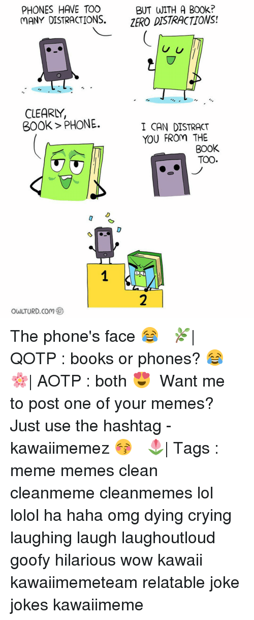 Books, Crying, and Memes: PHONES HAVE TOO  BUT WITH A B00k?  MANY DISTRACTIONS.  ZERO DISTRACTIONS!  U U  CLEARLY,  300k PHONE.  I CAN DISTRACT  YOU FROm THE  BOOK  TOO The phone's face 😂 ✿ 🌿| QOTP : books or phones? 😂 🌸| AOTP : both 😍 ✿ Want me to post one of your memes? Just use the hashtag -kawaiimemez 😚 ✿ 🌷| Tags : meme memes clean cleanmeme cleanmemes lol lolol ha haha omg dying crying laughing laugh laughoutloud goofy hilarious wow kawaii kawaiimemeteam relatable joke jokes kawaiimeme