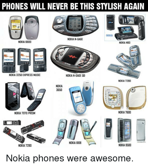 Memes, Stylish, and 🤖: PHONES WILL NEVER BE THIS STYLISH AGAIN  NOKIA N-GAGE  NOKIA 6600  NOKIA N93  NOKIA 3250 E(PRESS MUSIC  NOKIA N-GAGE  DD  NOKIA 7280  NOKIA  3650  NOKIA 7600  NOKIA PRISM  NOKIA BI08  NOKIA 9500  NOKIA 7280 Nokia phones were awesome.