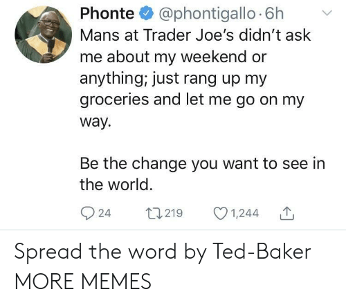 Dank, Memes, and Target: Phonte @phontigallo 6h v  Mans at Trader Joe's didn't ask  me about my weekend or  anything, just rang up my  groceries and let me go on my  way.  Be the change you want to see in  the world  924 t219 1,244 Spread the word by Ted-Baker MORE MEMES