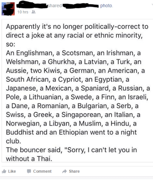 """Apparently, Club, and Finn: photo  10 hrs-  Apparently it's no longer politically-correct to  direct a joke at any racial or ethnic minority,  SO:  An Englishman, a Scotsman, an Irishman, a  Welshman, a Ghurkha, a Latvian, a Turk, an  Aussie, two Kiwis, a German, an American, a  South African, a Cypriot, an Egyptian, a  Japanese, a Mexican, a Spaniard, a Russian, a  Pole, a Lithuanian, a Swede, a Finn, an Israeli,  a Dane, a Romanian, a Bulgarian, a Serb, a  Swiss, a Greek, a Singaporean, an Italian, a  Norwegian, a Libyan, a Muslim, a Hindu, a  Buddhist and an Ethiopian went to a night  club.  The bouncer said, """"Sorry, I can't let you in  without a Thai.  LikeComment Shae"""