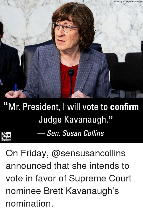 "Friday, Memes, and News: Photo by Al Drago/Getty Images  ""Mr. President, I will vote to confirm  Judge Kavanaugh.""  Sen. Susan Collins  FOX  NEWS  chan neI On Friday, @sensusancollins announced that she intends to vote in favor of Supreme Court nominee Brett Kavanaugh's nomination."