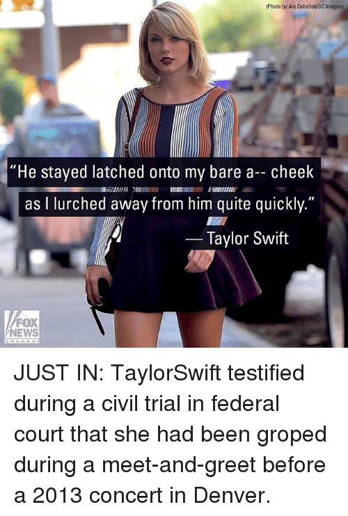 "Memes, News, and Taylor Swift: (Photo by Alo Ceballos/GC Images)  ""He stayed latched onto my bare a- cheek  as I lurched away from him quite quickly.""  2753 EWIIENIY  Taylor Swift  FOX  NEWS JUST IN: TaylorSwift testified during a civil trial in federal court that she had been groped during a meet-and-greet before a 2013 concert in Denver."