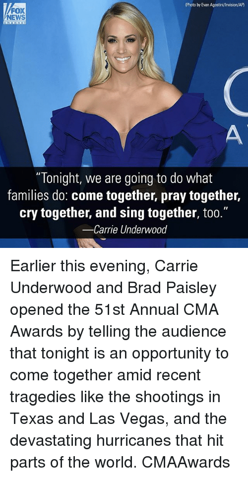 "Memes, News, and Las Vegas: Photo by Evan Agostini/Invision/AP)  FOX  NEWS  ""Tonight, we are going to do what  families do: come together, pray together,  cry together, and sing together, too.""  -Carrie Underwood Earlier this evening, Carrie Underwood​ and Brad Paisley​ opened the 51st Annual CMA Awards by telling the audience that tonight is an opportunity to come together amid recent tragedies like the shootings in Texas and Las Vegas, and the devastating hurricanes that hit parts of the world. CMAAwards"