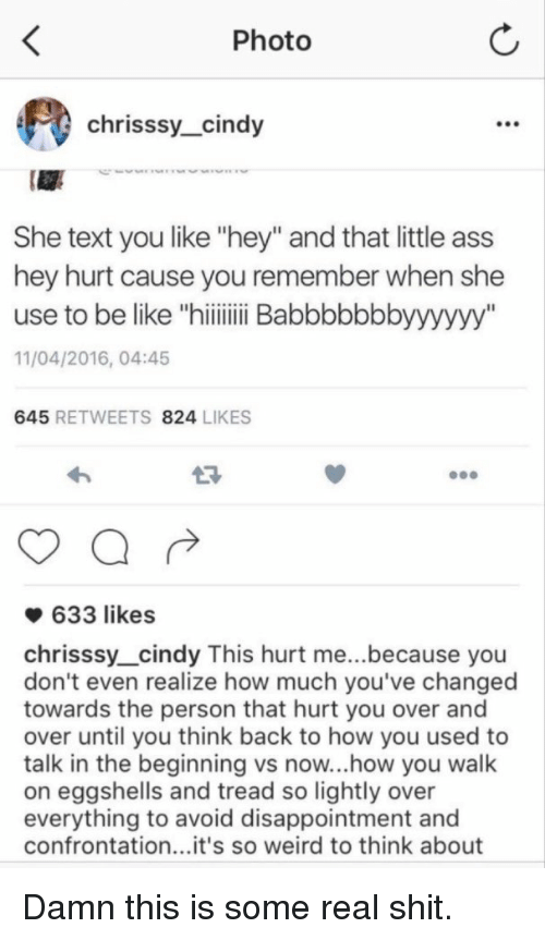"Funny, Photos, and Damned: Photo  chrisssy cindy  She text you like ""hey"" and that little ass  hey hurt cause you remember when she  use to be like ""hiiiiiiii Babbbbbbbyyyyyy""  11/04/2016, 04:45  645  RETWEETS 824  LIKES  633 likes  chrisssy cindy This hurt me...because you  don't even realize how much you've changed  towards the person that hurt you over and  over until you think back to how you used to  talk in the beginning vs now...how you walk  on eggshells and tread so lightly over  everything to avoid disappointment and  confrontation...it's so weird to think about Damn this is some real shit."