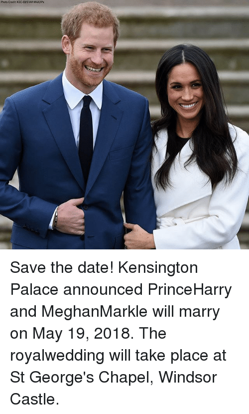 At-St, Memes, and Date: Photo Credit KDC-STAR MAXAP Save the date! Kensington Palace announced PrinceHarry and MeghanMarkle will marry on May 19, 2018. The royalwedding will take place at St George's Chapel, Windsor Castle.