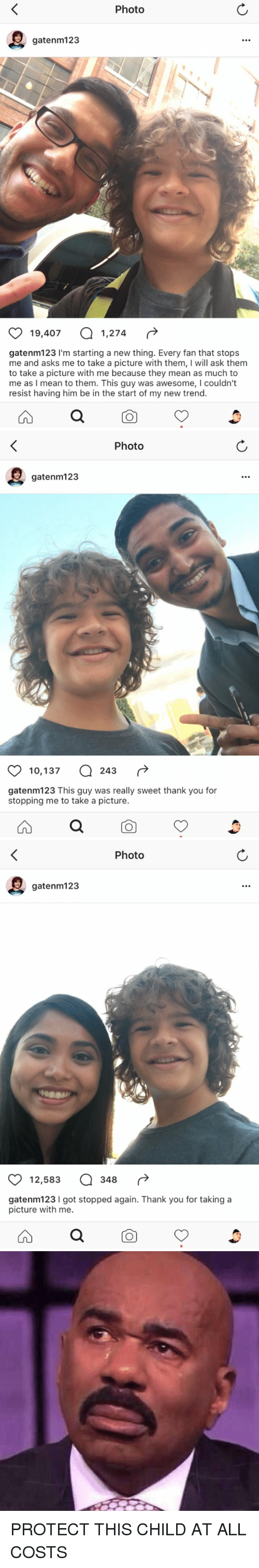 Funny, Thank You, and Mean: Photo  gatenm 123  19,407 a 1,274  gatenm123 I'm starting a new thing. Every fan that stops  me and asks me to take a picture with them, l will ask them  to take a picture with me because they mean as much to  me as I mean to them. This guy was awesome, l couldn't  resist having him be in the start of my new trend.   Photo  gatenm123  10,137 243  gatenm123 This guy was really sweet thank you for  stopping me to take a picture.   Photo  gatenm123  12,583 a 348  gatenm123 l got stopped again. Thank you for taking a  picture with me. PROTECT THIS CHILD AT ALL COSTS