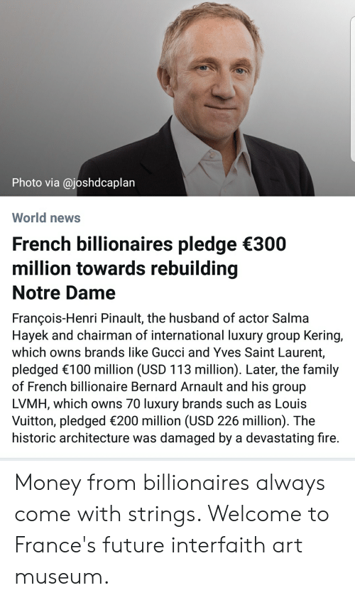 Family, Fire, and Future: Photo via @joshdcaplan  World news  French billionaires pledge 300  million towards rebuilding  Notre Dame  François-Henri Pinault, the husband of actor Salma  Hayek and chairman of international luxury group Kering,  which owns brands like Gucci and Yves Saint Laurent,  pledged 100 million (USD 113 million). Later, the family  of French billionaire Bernard Arnault and his group  LVMH, which owns 70 luxury brands such as Louis  Vuitton, pledged 200 million (USD 226 million). The  historic architecture was damaged by a devastating fire. Money from billionaires always come with strings. Welcome to France's future interfaith art museum.