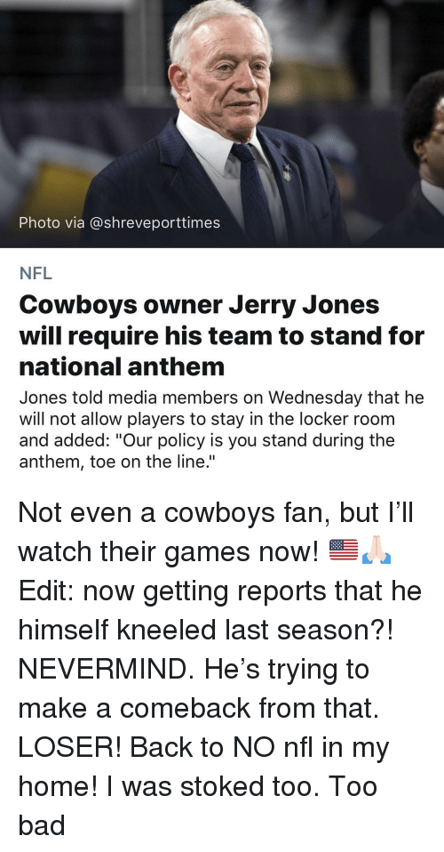 """Bad, Dallas Cowboys, and Memes: Photo via @shreveporttimes  NFL  Cowboys owner Jerry Jones  will require his team to stand for  national anthem  Jones told media members on Wednesday that he  will not allow players to stay in the locker roonm  and added: """"Our policy is you stand during the  anthem, toe on the line."""" Not even a cowboys fan, but I'll watch their games now! 🇺🇸🙏🏻 Edit: now getting reports that he himself kneeled last season?! NEVERMIND. He's trying to make a comeback from that. LOSER! Back to NO nfl in my home! I was stoked too. Too bad"""