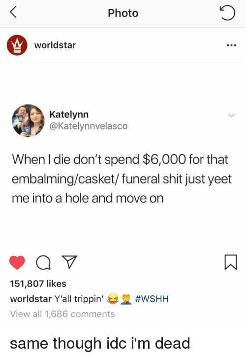Shit, Worldstar, and Wshh: Photo  worldstar  Katelynn  @Katelynnvelasco  When l die don't spend $6,000 for that  embalming/casket/funeral shit just yeet  me into a hole and move on  151,807 likes  worldstar Y'all trippin'  View all 1,686 comments  same though idc i'm dead
