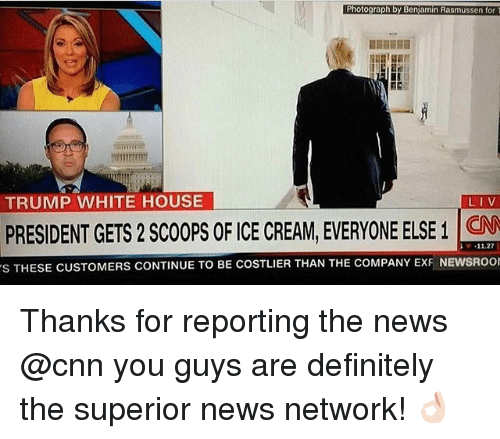 cnn.com, Definitely, and Memes: Photograph by Benjamin Rasmussen for T  TRUMP WHITE HOUSE  LIV  PRESIDENT GETS2 Scoops OFICE CREAM EVERYONE ELSE CNN  11.27  s THESE CUSTOMERS CONTINUE TO BE COSTLIER THAN THE COMPANY ExF NEWSROOI Thanks for reporting the news @cnn you guys are definitely the superior news network! 👌🏻