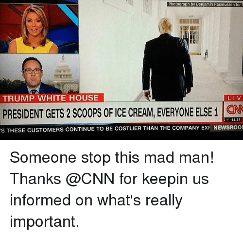 cnn.com, Memes, and White House: Photograph by Benjamin Rasmussen for  TRUMP WHITE HOUSE  LIV  PRESIDENT GETS 2 SCOOPS OF CE CREAM, EVERYONE ELSE 1  11.27  s THESE CUSTOMERS CONTINUE TO BE COSTLIER THAN THE coMPANY ExF NEwsRoor Someone stop this mad man! Thanks @CNN for keepin us informed on what's really important.