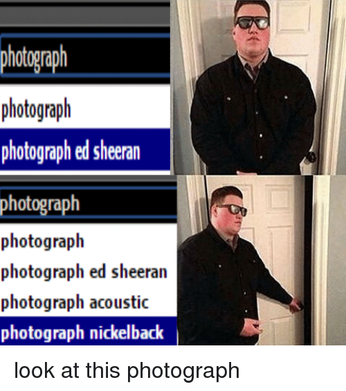 photograph photograph photographed sheeran photograph photograph photograph ed sheeran photograph 13686555 ✅ 25 best memes about nickelback look at this photograph,Look At This Photograph Meme