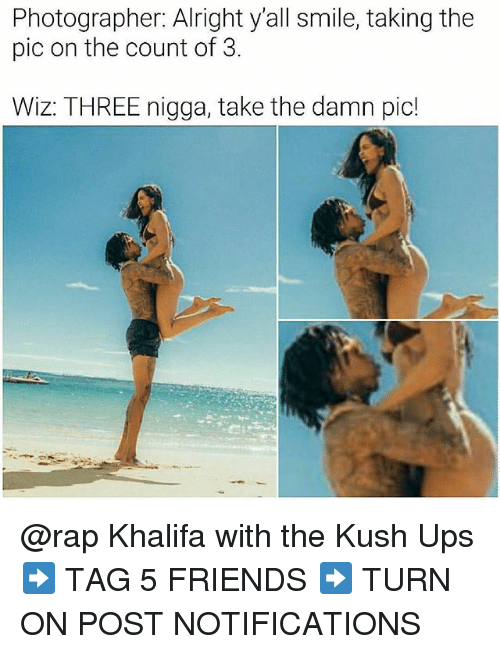 Friends, Memes, and Rap: Photographer: Alright y'all smile, taking the  pic on the count of 3.  Wiz: THREE nigga, take the damn pic! @rap Khalifa with the Kush Ups ➡️ TAG 5 FRIENDS ➡️ TURN ON POST NOTIFICATIONS