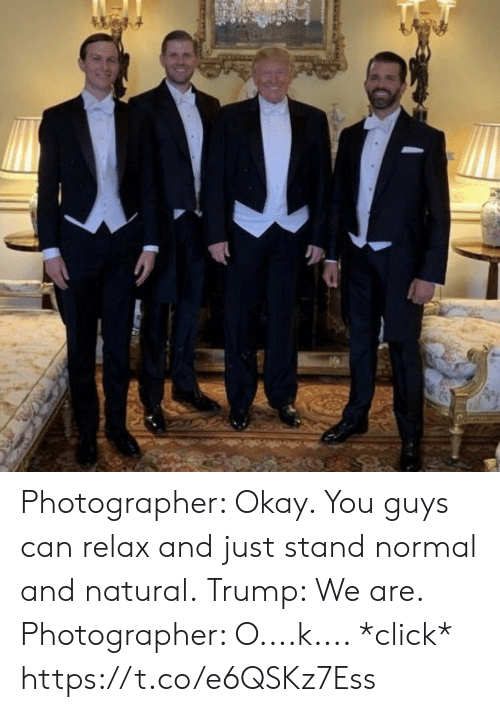 Click, Memes, and Okay: Photographer: Okay. You guys can relax and just stand normal and natural.  Trump: We are.  Photographer: O....k.... *click* https://t.co/e6QSKz7Ess