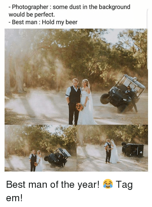 Beer, Memes, and Best: Photographer : some dust in the background  would be perfect.  Best man : Hold my beer  ef Best man of the year! 😂 Tag em!