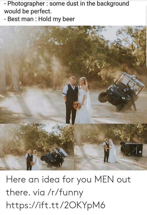 Beer, Funny, and Best: Photographer some dust in the background  would be perfect.  Best man Hold my beer Here an idea for you MEN out there. via /r/funny https://ift.tt/2OKYpM6