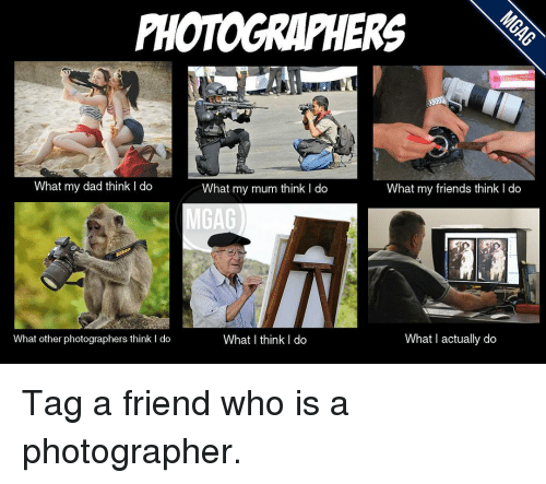 photographers what my dad think do what my mum think 12012029 photographers what my dad think do what my mum think do what my,What My Parents Think I Do Meme Maker
