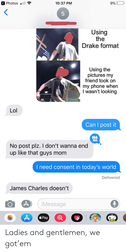 Drake, Lol, and Phone: Photos .  10:37 PM  Using  the  Drake format  Using the  pictures my  friend took on  my phone when  l wasn't looking  ip.com  Lol  Can I post it  НА  НА  No post plz. I don't wanna end'  up like that guys mom  l need consent in today's world  Delivered  James Charles doesn't  iMessage  Pay Ladies and gentlemen, we got'em