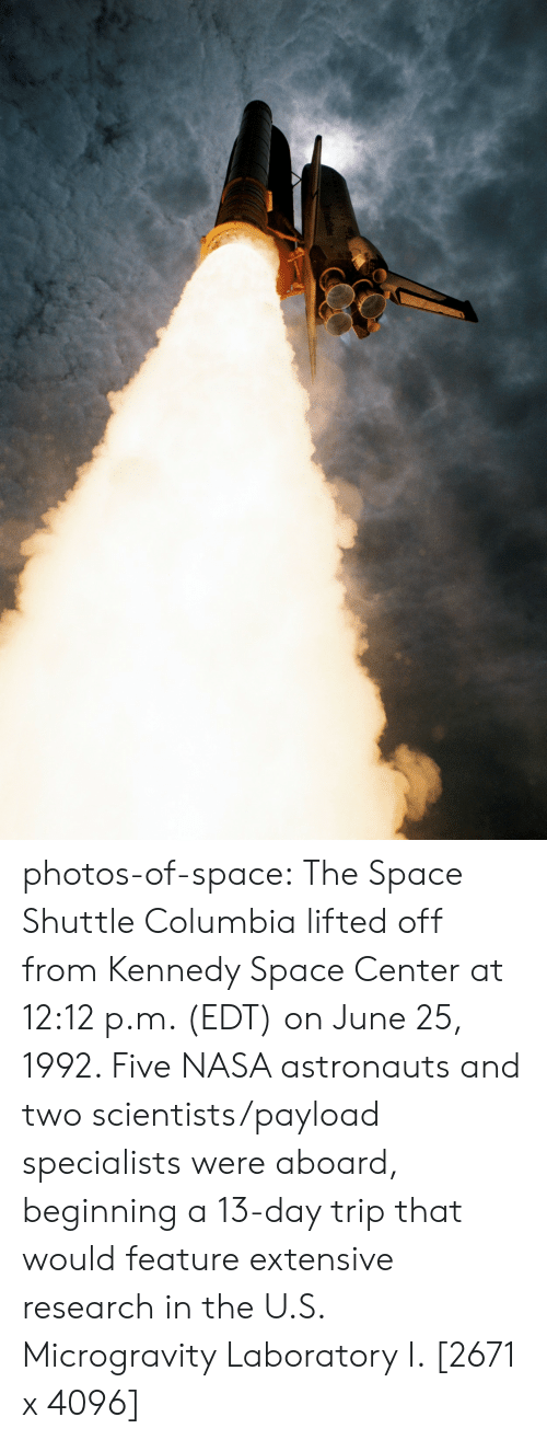 Nasa, Tumblr, and Blog: photos-of-space:  The Space Shuttle Columbia lifted off from Kennedy Space Center at 12:12 p.m. (EDT) on June 25, 1992. Five NASA astronauts and two scientists/payload specialists were aboard, beginning a 13-day trip that would feature extensive research in the U.S. Microgravity Laboratory I. [2671 x 4096]