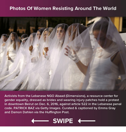 Memes, Huffington, and Huffington Post: Photos of Women Resisting Around The World  Activists from the Lebanese NGO Abaad (Dimensions), a resource center for  gender equality, dressed as brides and wearing injury patches hold a protest  in downtown Beirut on Dec. 6, 2016, against article 522 in the Lebanese penal  code. PATRICK BAZ via Getty Images. Curated & captioned by Emma Gray  and Damon Dahlen via the Huffington Post.  SWIPE