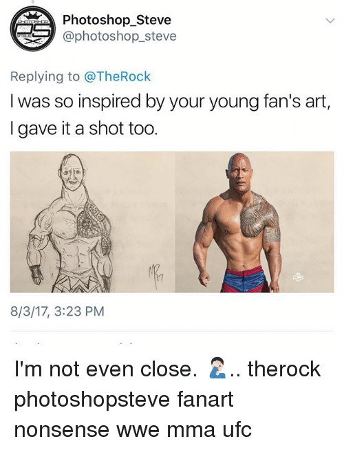Memes, Photoshop, and Ufc: Photoshop_Steve  aphotoshop_steve  Replying to @TheRock  I was so inspired by your young fan's art,  I gave it a shot too.  17  8/3/17, 3:23 PM I'm not even close. 🤦🏻♂️.. therock photoshopsteve fanart nonsense wwe mma ufc